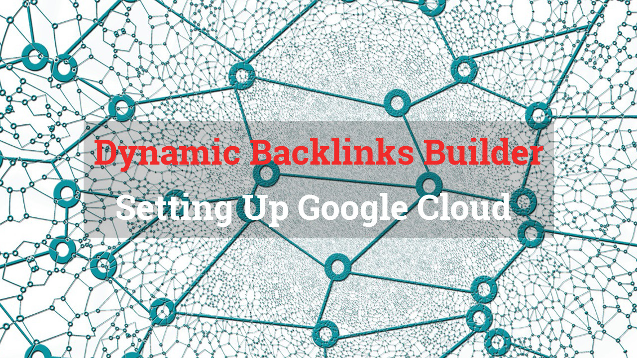 Dynamic Backlink Builder Setting Up Google Cloud